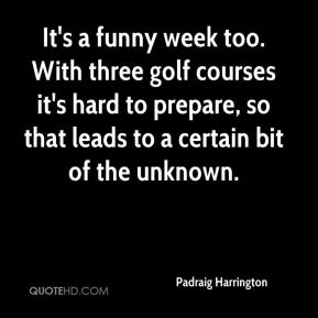 It's a funny week too. With three golf courses it's hard to prepare, so that leads to a certain bit of the unknown.
