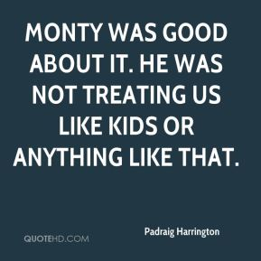 Monty was good about it. He was not treating us like kids or anything like that.