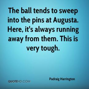 The ball tends to sweep into the pins at Augusta. Here, it's always running away from them. This is very tough.