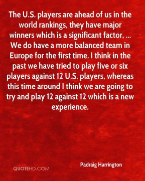 The U.S. players are ahead of us in the world rankings, they have major winners which is a significant factor, ... We do have a more balanced team in Europe for the first time. I think in the past we have tried to play five or six players against 12 U.S. players, whereas this time around I think we are going to try and play 12 against 12 which is a new experience.