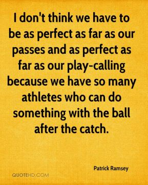 I don't think we have to be as perfect as far as our passes and as perfect as far as our play-calling because we have so many athletes who can do something with the ball after the catch.