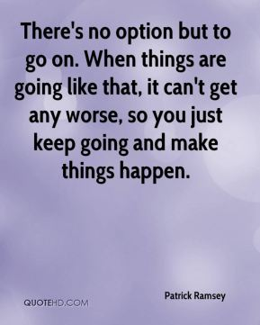 There's no option but to go on. When things are going like that, it can't get any worse, so you just keep going and make things happen.
