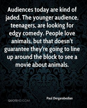 Paul Dergarabedian  - Audiences today are kind of jaded. The younger audience, teenagers, are looking for edgy comedy. People love animals, but that doesn't guarantee they're going to line up around the block to see a movie about animals.