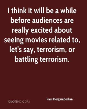 Paul Dergarabedian  - I think it will be a while before audiences are really excited about seeing movies related to, let's say, terrorism, or battling terrorism.