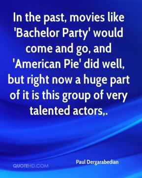 Paul Dergarabedian  - In the past, movies like 'Bachelor Party' would come and go, and 'American Pie' did well, but right now a huge part of it is this group of very talented actors.
