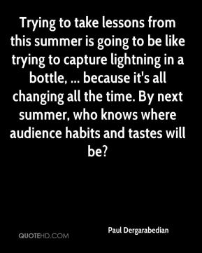 Trying to take lessons from this summer is going to be like trying to capture lightning in a bottle, ... because it's all changing all the time. By next summer, who knows where audience habits and tastes will be?