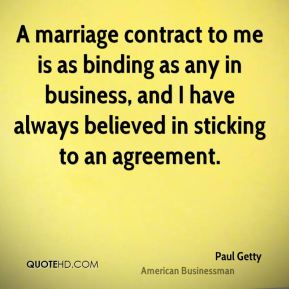 Paul Getty - A marriage contract to me is as binding as any in business, and I have always believed in sticking to an agreement.