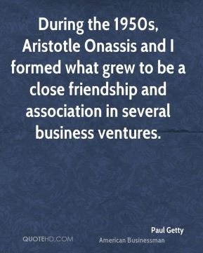 During the 1950s, Aristotle Onassis and I formed what grew to be a close friendship and association in several business ventures.