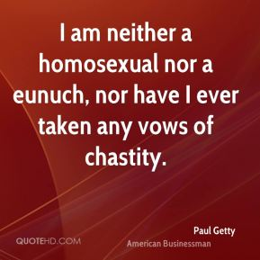 Paul Getty - I am neither a homosexual nor a eunuch, nor have I ever taken any vows of chastity.