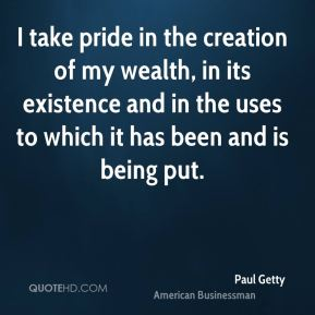 I take pride in the creation of my wealth, in its existence and in the uses to which it has been and is being put.