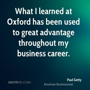 Paul Getty - What I learned at Oxford has been used to great advantage throughout my business career.