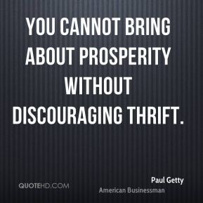 Paul Getty - You cannot bring about prosperity without discouraging thrift.