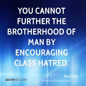 Paul Getty - You cannot further the Brotherhood of Man by encouraging class hatred.