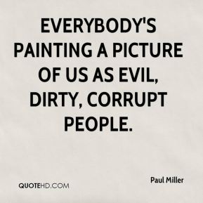 Everybody's painting a picture of us as evil, dirty, corrupt people.