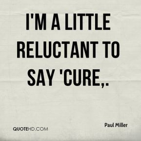 I'm a little reluctant to say 'cure.