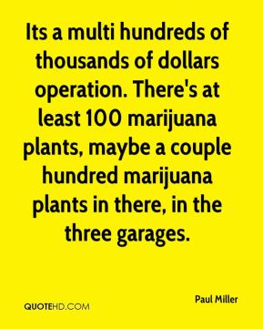 Paul Miller  - Its a multi hundreds of thousands of dollars operation. There's at least 100 marijuana plants, maybe a couple hundred marijuana plants in there, in the three garages.