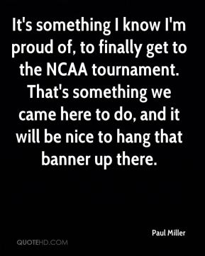 It's something I know I'm proud of, to finally get to the NCAA tournament. That's something we came here to do, and it will be nice to hang that banner up there.