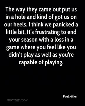 Paul Miller  - The way they came out put us in a hole and kind of got us on our heels. I think we panicked a little bit. It's frustrating to end your season with a loss in a game where you feel like you didn't play as well as you're capable of playing.