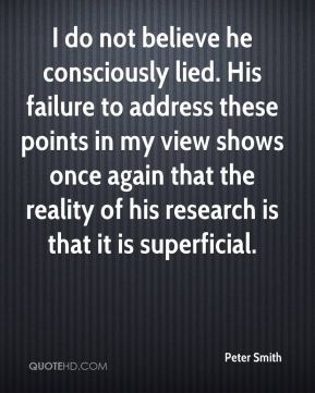 Peter Smith  - I do not believe he consciously lied. His failure to address these points in my view shows once again that the reality of his research is that it is superficial.