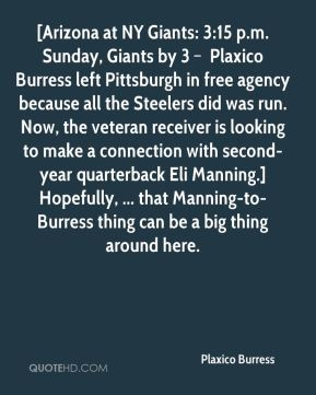 [Arizona at NY Giants: 3:15 p.m. Sunday, Giants by 3 – Plaxico Burress left Pittsburgh in free agency because all the Steelers did was run. Now, the veteran receiver is looking to make a connection with second-year quarterback Eli Manning.] Hopefully, ... that Manning-to-Burress thing can be a big thing around here.