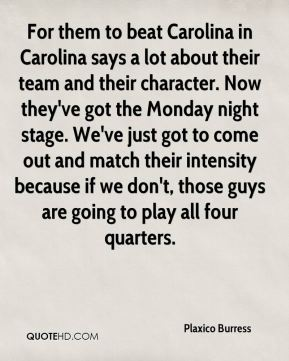 For them to beat Carolina in Carolina says a lot about their team and their character. Now they've got the Monday night stage. We've just got to come out and match their intensity because if we don't, those guys are going to play all four quarters.
