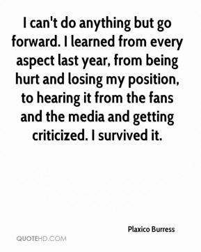 I can't do anything but go forward. I learned from every aspect last year, from being hurt and losing my position, to hearing it from the fans and the media and getting criticized. I survived it.