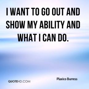 I want to go out and show my ability and what I can do.