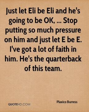 Just let Eli be Eli and he's going to be OK, ... Stop putting so much pressure on him and just let E be E. I've got a lot of faith in him. He's the quarterback of this team.