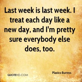 Last week is last week. I treat each day like a new day, and I'm pretty sure everybody else does, too.