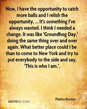 Now, I have the opportunity to catch more balls and I relish the opportunity, ... It's something I've always wanted. I think I needed a change. It was like 'Groundhog Day,' doing the same thing over and over again. What better place could I be than to come to New York and try to put everybody to the side and say, 'This is who I am.'.