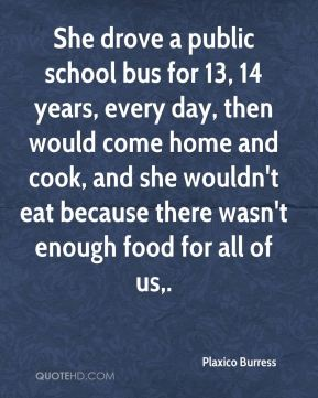 She drove a public school bus for 13, 14 years, every day, then would come home and cook, and she wouldn't eat because there wasn't enough food for all of us.