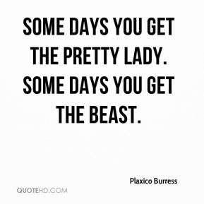 Some days you get the pretty lady. Some days you get the beast.