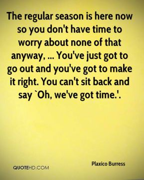 Plaxico Burress  - The regular season is here now so you don't have time to worry about none of that anyway, ... You've just got to go out and you've got to make it right. You can't sit back and say `Oh, we've got time.'.