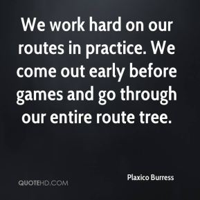 We work hard on our routes in practice. We come out early before games and go through our entire route tree.