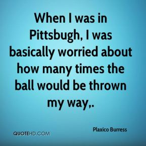 When I was in Pittsbugh, I was basically worried about how many times the ball would be thrown my way.