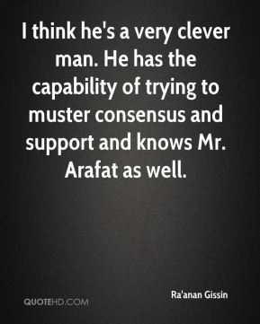 Ra'anan Gissin  - I think he's a very clever man. He has the capability of trying to muster consensus and support and knows Mr. Arafat as well.