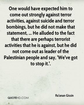 One would have expected him to come out strongly against terror activities, against suicide and terror bombings, but he did not make that statement, ... He alluded to the fact that there are perhaps terrorist activities that he is against, but he did not come out as leader of the Palestinian people and say, 'We've got to stop it.'.