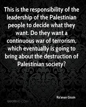 This is the responsibility of the leadership of the Palestinian people to decide what they want. Do they want a continuous war of terrorism, which eventually is going to bring about the destruction of Palestinian society?