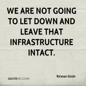 We are not going to let down and leave that infrastructure intact.