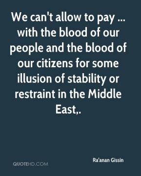 We can't allow to pay ... with the blood of our people and the blood of our citizens for some illusion of stability or restraint in the Middle East.