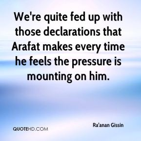 We're quite fed up with those declarations that Arafat makes every time he feels the pressure is mounting on him.