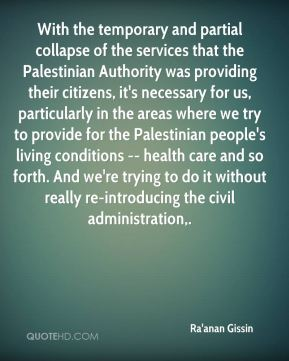 With the temporary and partial collapse of the services that the Palestinian Authority was providing their citizens, it's necessary for us, particularly in the areas where we try to provide for the Palestinian people's living conditions -- health care and so forth. And we're trying to do it without really re-introducing the civil administration.