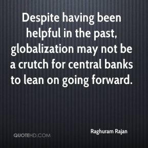 Raghuram Rajan  - Despite having been helpful in the past, globalization may not be a crutch for central banks to lean on going forward.