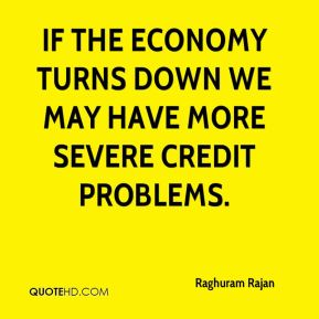 Raghuram Rajan  - If the economy turns down we may have more severe credit problems.