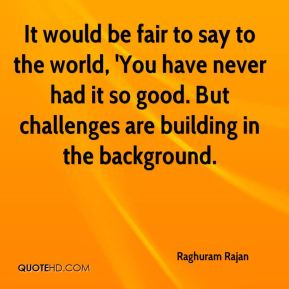 Raghuram Rajan  - It would be fair to say to the world, 'You have never had it so good. But challenges are building in the background.