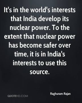 Raghuram Rajan  - It's in the world's interests that India develop its nuclear power. To the extent that nuclear power has become safer over time, it is in India's interests to use this source.