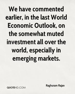 Raghuram Rajan  - We have commented earlier, in the last World Economic Outlook, on the somewhat muted investment all over the world, especially in emerging markets.