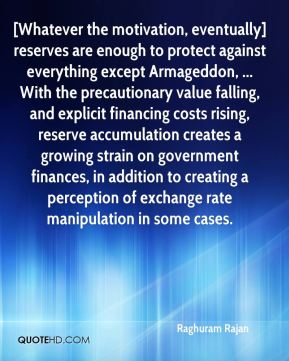 Raghuram Rajan  - [Whatever the motivation, eventually] reserves are enough to protect against everything except Armageddon, ... With the precautionary value falling, and explicit financing costs rising, reserve accumulation creates a growing strain on government finances, in addition to creating a perception of exchange rate manipulation in some cases.