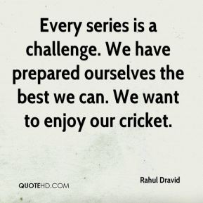 Rahul Dravid  - Every series is a challenge. We have prepared ourselves the best we can. We want to enjoy our cricket.