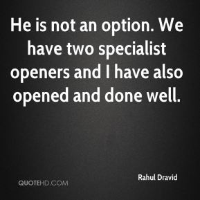 Rahul Dravid  - He is not an option. We have two specialist openers and I have also opened and done well.